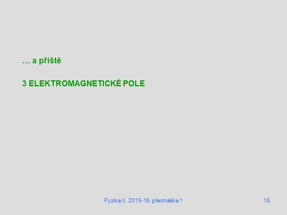 Fyzika II, 2015-16, přednáška 115 … a příště 3 ELEKTROMAGNETICKÉ POLE
