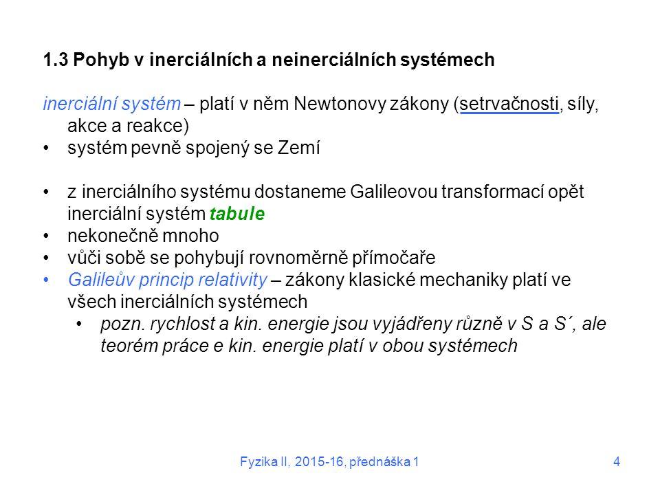 Fyzika II, 2015-16, přednáška 14 1.3 Pohyb v inerciálních a neinerciálních systémech inerciální systém – platí v něm Newtonovy zákony (setrvačnosti, s