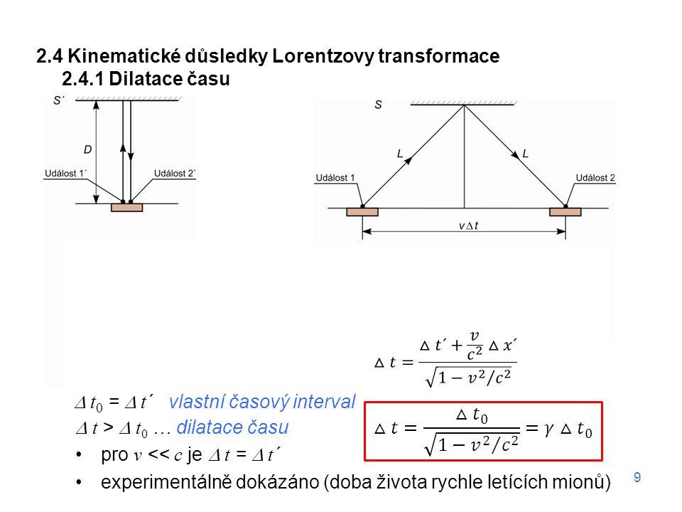 2.4 Kinematické důsledky Lorentzovy transformace 2.4.1 Dilatace času  t 0 =  t ´ vlastní časový interval  t >  t 0 … dilatace času pro v << c je