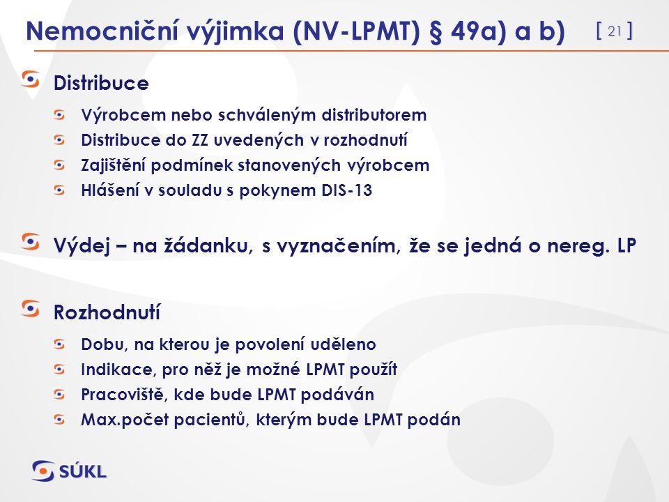 [ 21 ] Nemocniční výjimka (NV-LPMT) § 49a) a b) Distribuce Výrobcem nebo schváleným distributorem Distribuce do ZZ uvedených v rozhodnutí Zajištění podmínek stanovených výrobcem Hlášení v souladu s pokynem DIS-13 Výdej – na žádanku, s vyznačením, že se jedná o nereg.