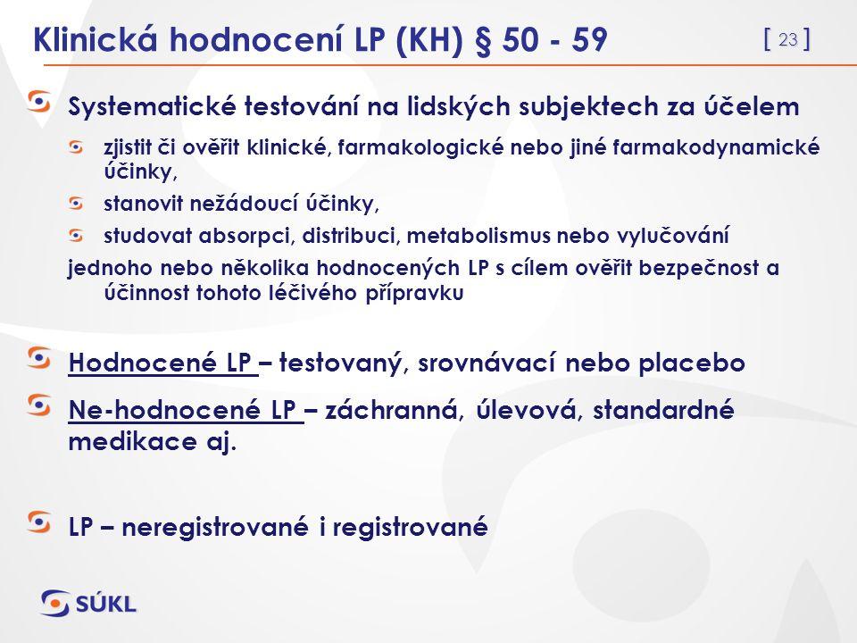 [ 23 ] Klinická hodnocení LP (KH) § 50 - 59 Systematické testování na lidských subjektech za účelem zjistit či ověřit klinické, farmakologické nebo jiné farmakodynamické účinky, stanovit nežádoucí účinky, studovat absorpci, distribuci, metabolismus nebo vylučování jednoho nebo několika hodnocených LP s cílem ověřit bezpečnost a účinnost tohoto léčivého přípravku Hodnocené LP – testovaný, srovnávací nebo placebo Ne-hodnocené LP – záchranná, úlevová, standardné medikace aj.