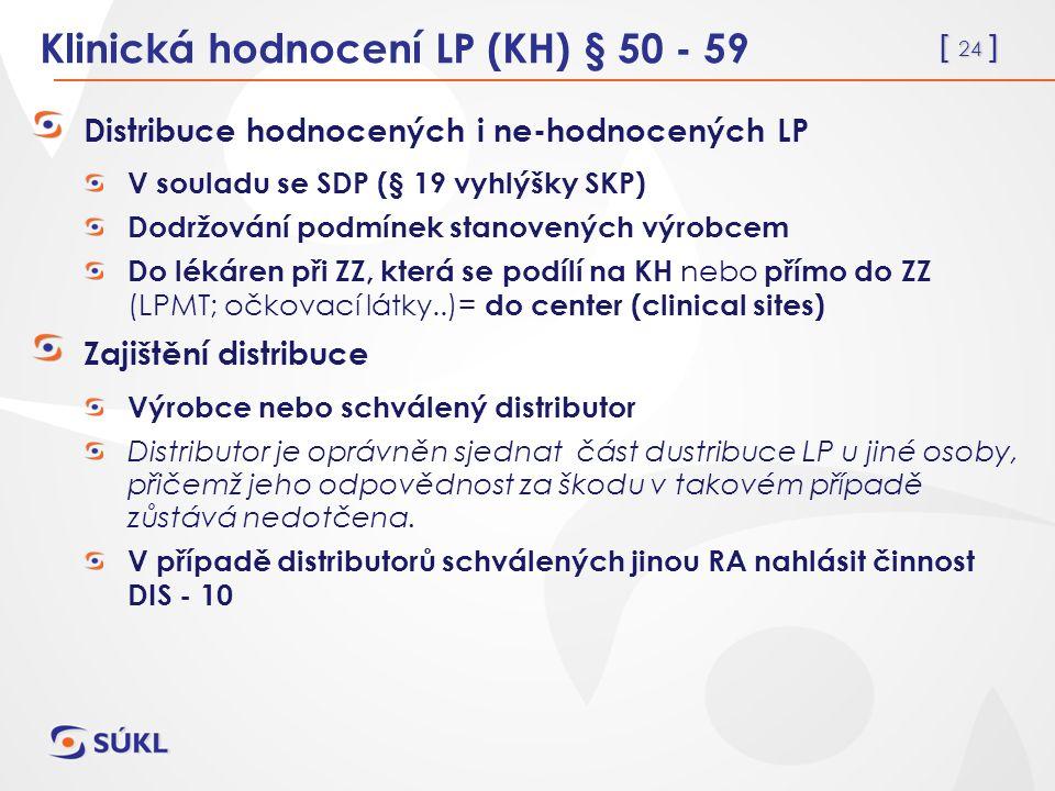 [ 24 ] Klinická hodnocení LP (KH) § 50 - 59 Distribuce hodnocených i ne-hodnocených LP V souladu se SDP (§ 19 vyhlýšky SKP) Dodržování podmínek stanovených výrobcem Do lékáren při ZZ, která se podílí na KH nebo přímo do ZZ (LPMT; očkovací látky..)= do center (clinical sites) Zajištění distribuce Výrobce nebo schválený distributor Distributor je oprávněn sjednat část dustribuce LP u jiné osoby, přičemž jeho odpovědnost za škodu v takovém případě zůstává nedotčena.