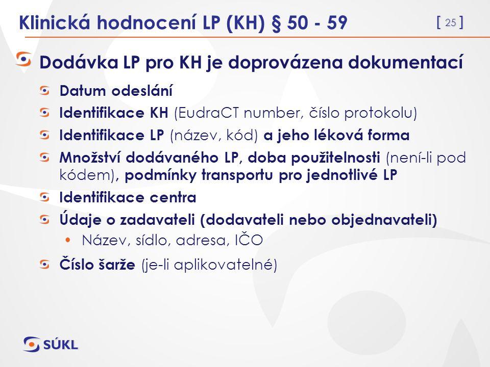 [ 25 ] Klinická hodnocení LP (KH) § 50 - 59 Dodávka LP pro KH je doprovázena dokumentací Datum odeslání Identifikace KH (EudraCT number, číslo protokolu) Identifikace LP (název, kód) a jeho léková forma Množství dodávaného LP, doba použitelnosti (není-li pod kódem), podmínky transportu pro jednotlivé LP Identifikace centra Údaje o zadavateli (dodavateli nebo objednavateli) Název, sídlo, adresa, IČO Číslo šarže (je-li aplikovatelné)