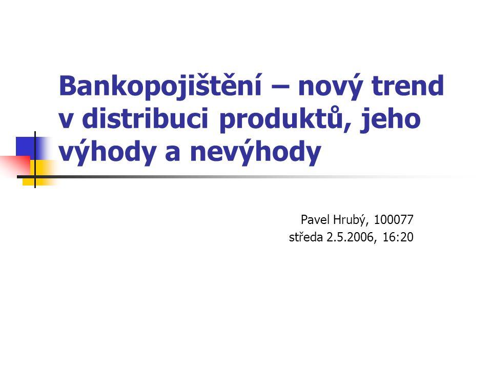 Bankopojištění – nový trend v distribuci produktů, jeho výhody a nevýhody Pavel Hrubý, 100077 středa 2.5.2006, 16:20