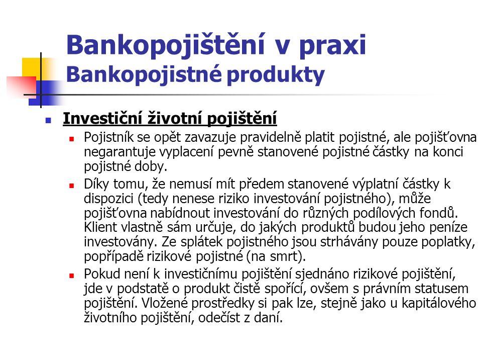 Bankopojištění v praxi Bankopojistné produkty Investiční životní pojištění Pojistník se opět zavazuje pravidelně platit pojistné, ale pojišťovna negarantuje vyplacení pevně stanovené pojistné částky na konci pojistné doby.