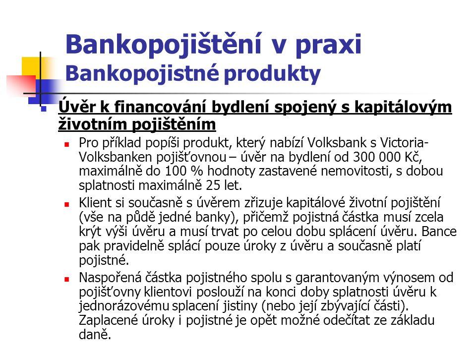 Bankopojištění v praxi Bankopojistné produkty Úvěr k financování bydlení spojený s kapitálovým životním pojištěním Pro příklad popíši produkt, který nabízí Volksbank s Victoria- Volksbanken pojišťovnou – úvěr na bydlení od 300 000 Kč, maximálně do 100 % hodnoty zastavené nemovitosti, s dobou splatnosti maximálně 25 let.