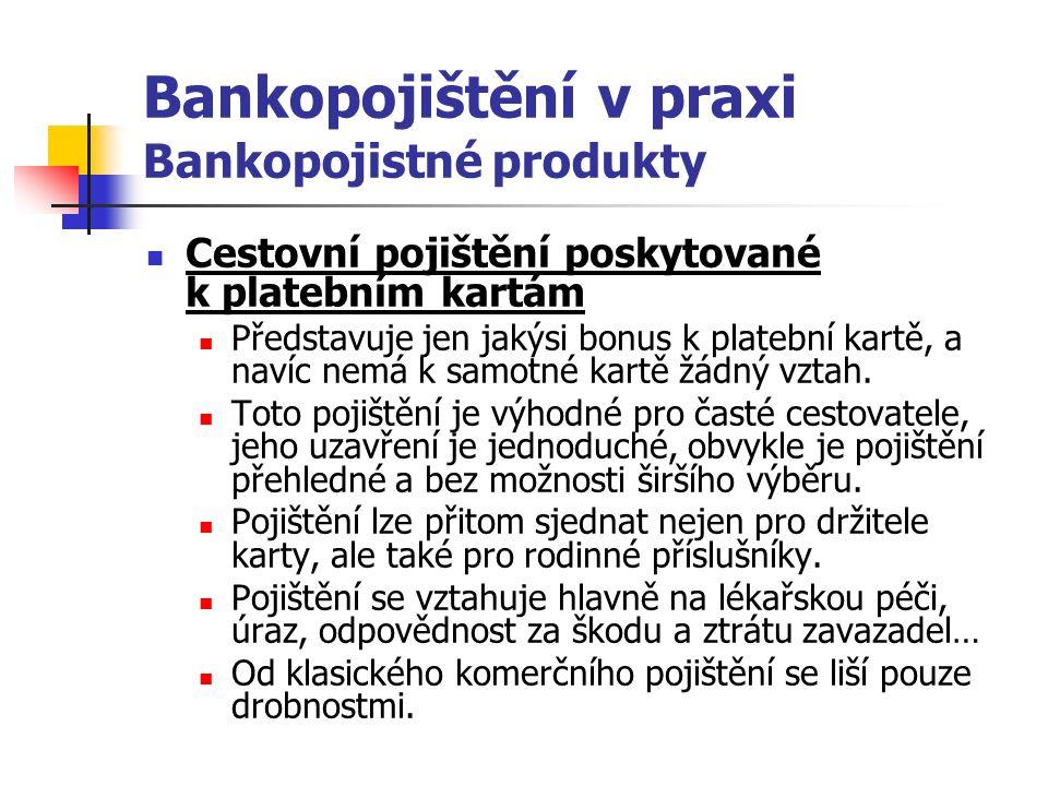 Bankopojištění v praxi Bankopojistné produkty Cestovní pojištění poskytované k platebním kartám Představuje jen jakýsi bonus k platební kartě, a navíc nemá k samotné kartě žádný vztah.