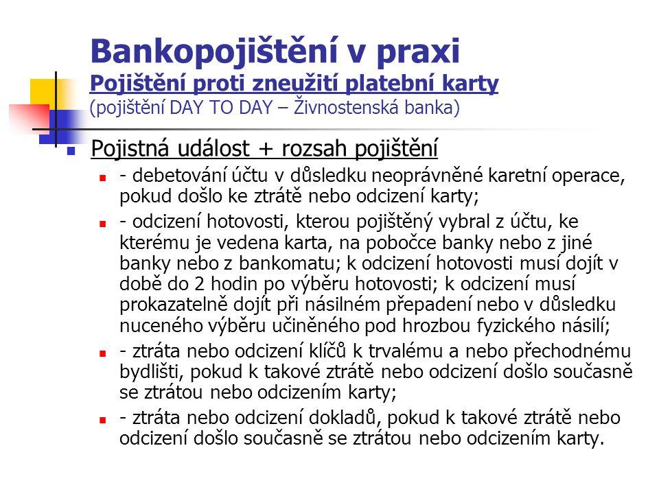 Bankopojištění v praxi Pojištění proti zneužití platební karty (pojištění DAY TO DAY – Živnostenská banka) Pojistná událost + rozsah pojištění - debetování účtu v důsledku neoprávněné karetní operace, pokud došlo ke ztrátě nebo odcizení karty; - odcizení hotovosti, kterou pojištěný vybral z účtu, ke kterému je vedena karta, na pobočce banky nebo z jiné banky nebo z bankomatu; k odcizení hotovosti musí dojít v době do 2 hodin po výběru hotovosti; k odcizení musí prokazatelně dojít při násilném přepadení nebo v důsledku nuceného výběru učiněného pod hrozbou fyzického násilí; - ztráta nebo odcizení klíčů k trvalému a nebo přechodnému bydlišti, pokud k takové ztrátě nebo odcizení došlo současně se ztrátou nebo odcizením karty; - ztráta nebo odcizení dokladů, pokud k takové ztrátě nebo odcizení došlo současně se ztrátou nebo odcizením karty.