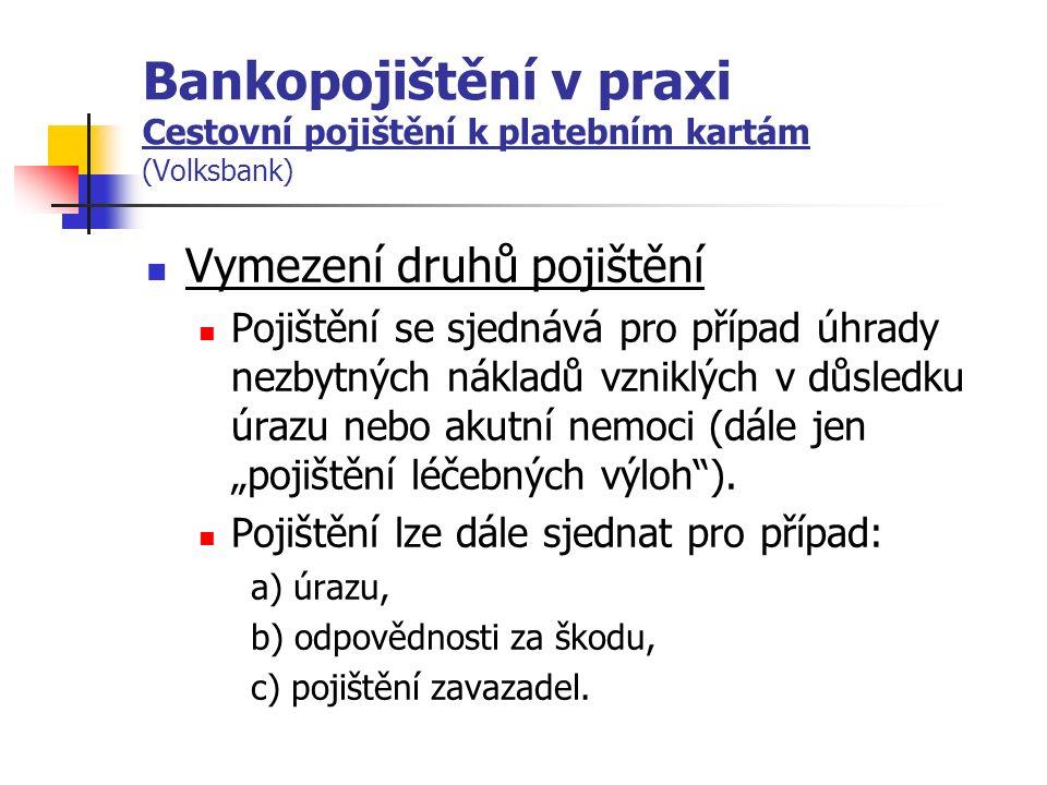 """Bankopojištění v praxi Cestovní pojištění k platebním kartám (Volksbank) Vymezení druhů pojištění Pojištění se sjednává pro případ úhrady nezbytných nákladů vzniklých v důsledku úrazu nebo akutní nemoci (dále jen """"pojištění léčebných výloh )."""