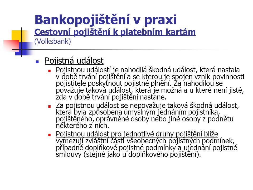 Bankopojištění v praxi Cestovní pojištění k platebním kartám (Volksbank) Pojistná událost Pojistnou událostí je nahodilá škodná událost, která nastala v době trvání pojištění a se kterou je spojen vznik povinnosti pojistitele poskytnout pojistné plnění.