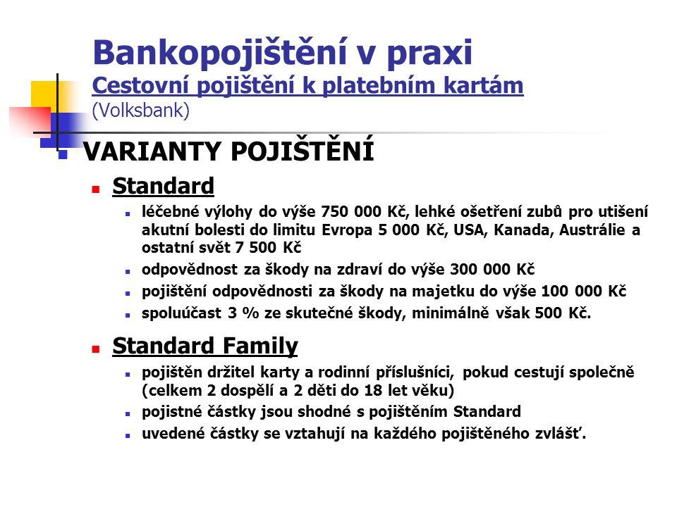 Bankopojištění v praxi Cestovní pojištění k platebním kartám (Volksbank) VARIANTY POJIŠTĚNÍ Standard léčebné výlohy do výše 750 000 Kč, lehké ošetření zubů pro utišení akutní bolesti do limitu Evropa 5 000 Kč, USA, Kanada, Austrálie a ostatní svět 7 500 Kč odpovědnost za škody na zdraví do výše 300 000 Kč pojištění odpovědnosti za škody na majetku do výše 100 000 Kč spoluúčast 3 % ze skutečné škody, minimálně však 500 Kč.