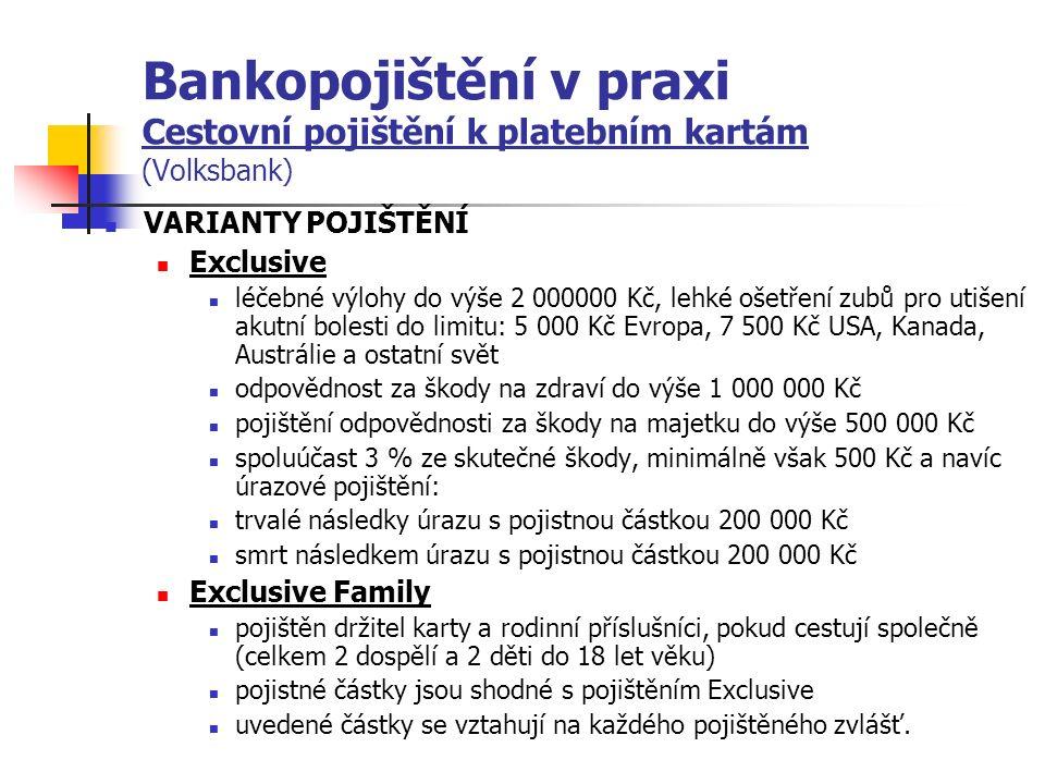 Bankopojištění v praxi Cestovní pojištění k platebním kartám (Volksbank) VARIANTY POJIŠTĚNÍ Exclusive léčebné výlohy do výše 2 000000 Kč, lehké ošetření zubů pro utišení akutní bolesti do limitu: 5 000 Kč Evropa, 7 500 Kč USA, Kanada, Austrálie a ostatní svět odpovědnost za škody na zdraví do výše 1 000 000 Kč pojištění odpovědnosti za škody na majetku do výše 500 000 Kč spoluúčast 3 % ze skutečné škody, minimálně však 500 Kč a navíc úrazové pojištění: trvalé následky úrazu s pojistnou částkou 200 000 Kč smrt následkem úrazu s pojistnou částkou 200 000 Kč Exclusive Family pojištěn držitel karty a rodinní příslušníci, pokud cestují společně (celkem 2 dospělí a 2 děti do 18 let věku) pojistné částky jsou shodné s pojištěním Exclusive uvedené částky se vztahují na každého pojištěného zvlášť.