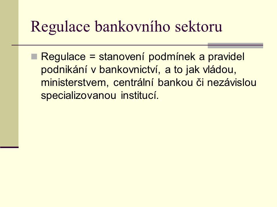 Regulace bankovního sektoru Regulace = stanovení podmínek a pravidel podnikání v bankovnictví, a to jak vládou, ministerstvem, centrální bankou či nezávislou specializovanou institucí.