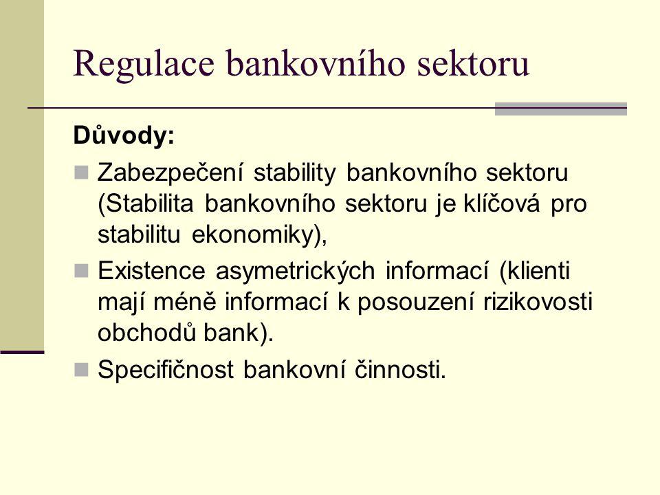 Regulace bankovního sektoru Důvody: Zabezpečení stability bankovního sektoru (Stabilita bankovního sektoru je klíčová pro stabilitu ekonomiky), Existence asymetrických informací (klienti mají méně informací k posouzení rizikovosti obchodů bank).