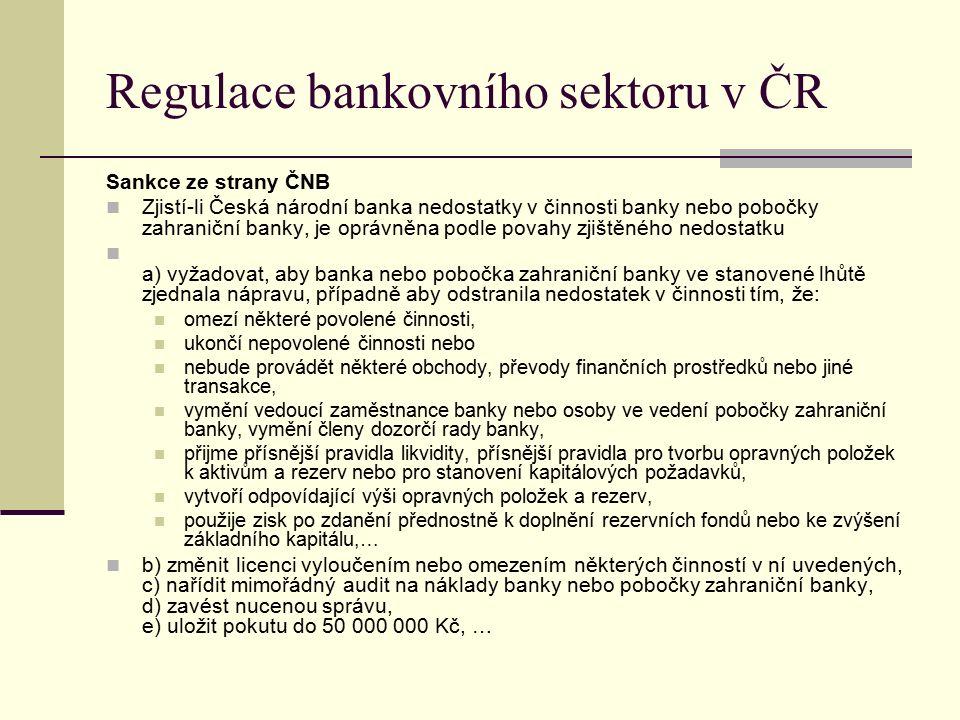 Regulace bankovního sektoru v ČR Sankce ze strany ČNB Zjistí-li Česká národní banka nedostatky v činnosti banky nebo pobočky zahraniční banky, je oprávněna podle povahy zjištěného nedostatku a) vyžadovat, aby banka nebo pobočka zahraniční banky ve stanovené lhůtě zjednala nápravu, případně aby odstranila nedostatek v činnosti tím, že: omezí některé povolené činnosti, ukončí nepovolené činnosti nebo nebude provádět některé obchody, převody finančních prostředků nebo jiné transakce, vymění vedoucí zaměstnance banky nebo osoby ve vedení pobočky zahraniční banky, vymění členy dozorčí rady banky, přijme přísnější pravidla likvidity, přísnější pravidla pro tvorbu opravných položek k aktivům a rezerv nebo pro stanovení kapitálových požadavků, vytvoří odpovídající výši opravných položek a rezerv, použije zisk po zdanění přednostně k doplnění rezervních fondů nebo ke zvýšení základního kapitálu,… b) změnit licenci vyloučením nebo omezením některých činností v ní uvedených, c) nařídit mimořádný audit na náklady banky nebo pobočky zahraniční banky, d) zavést nucenou správu, e) uložit pokutu do 50 000 000 Kč, …
