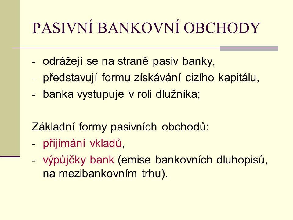 PASIVNÍ BANKOVNÍ OBCHODY - odrážejí se na straně pasiv banky, - představují formu získávání cizího kapitálu, - banka vystupuje v roli dlužníka; Základní formy pasivních obchodů: - přijímání vkladů, - výpůjčky bank (emise bankovních dluhopisů, na mezibankovním trhu).