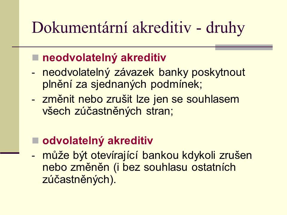 Dokumentární akreditiv - druhy neodvolatelný akreditiv - neodvolatelný závazek banky poskytnout plnění za sjednaných podmínek; - změnit nebo zrušit lze jen se souhlasem všech zúčastněných stran; odvolatelný akreditiv - může být otevírající bankou kdykoli zrušen nebo změněn (i bez souhlasu ostatních zúčastněných).