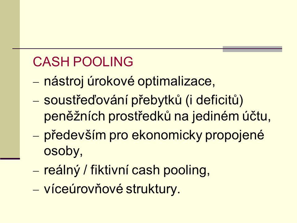 CASH POOLING  nástroj úrokové optimalizace,  soustřeďování přebytků (i deficitů) peněžních prostředků na jediném účtu,  především pro ekonomicky propojené osoby,  reálný / fiktivní cash pooling,  víceúrovňové struktury.