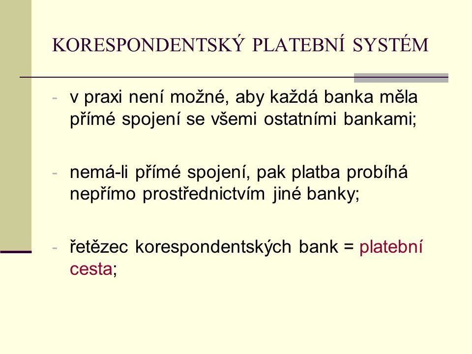 KORESPONDENTSKÝ PLATEBNÍ SYSTÉM - v praxi není možné, aby každá banka měla přímé spojení se všemi ostatními bankami; - nemá-li přímé spojení, pak platba probíhá nepřímo prostřednictvím jiné banky; - řetězec korespondentských bank = platební cesta;