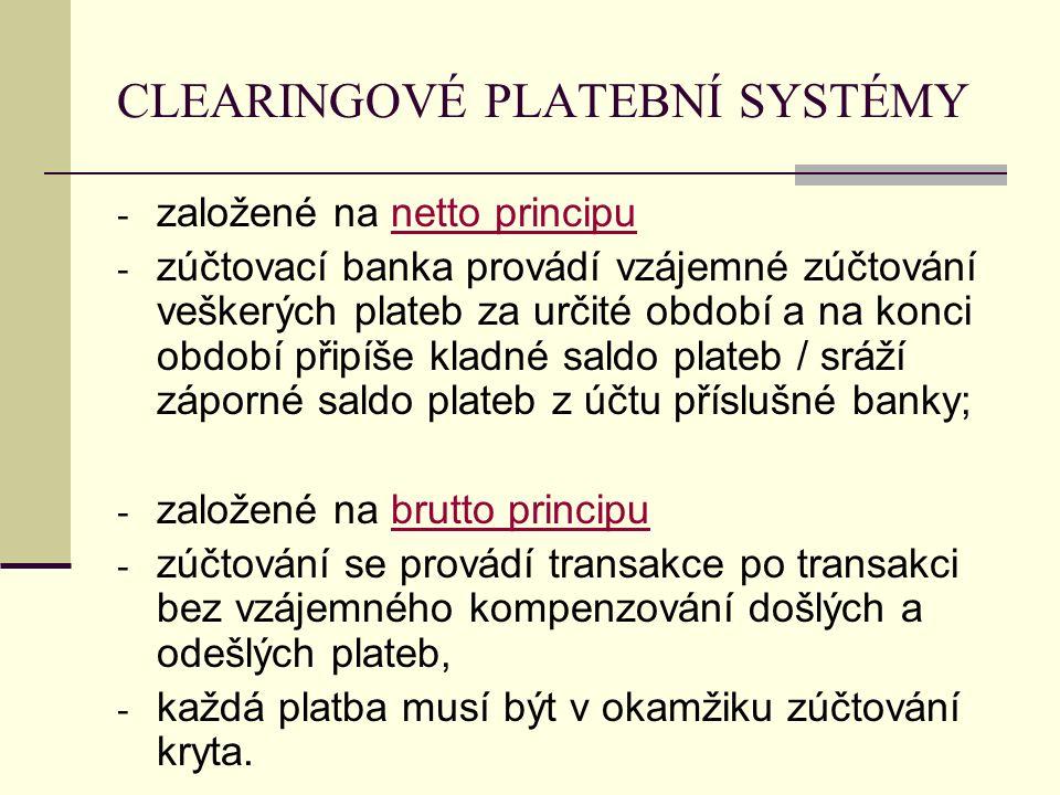 CLEARINGOVÉ PLATEBNÍ SYSTÉMY - založené na netto principu - zúčtovací banka provádí vzájemné zúčtování veškerých plateb za určité období a na konci období připíše kladné saldo plateb / sráží záporné saldo plateb z účtu příslušné banky; - založené na brutto principu - zúčtování se provádí transakce po transakci bez vzájemného kompenzování došlých a odešlých plateb, - každá platba musí být v okamžiku zúčtování kryta.