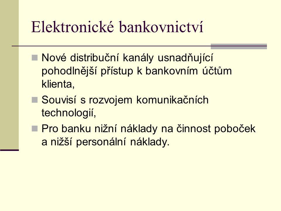 Elektronické bankovnictví Nové distribuční kanály usnadňující pohodlnější přístup k bankovním účtům klienta, Souvisí s rozvojem komunikačních technologií, Pro banku nižní náklady na činnost poboček a nižší personální náklady.