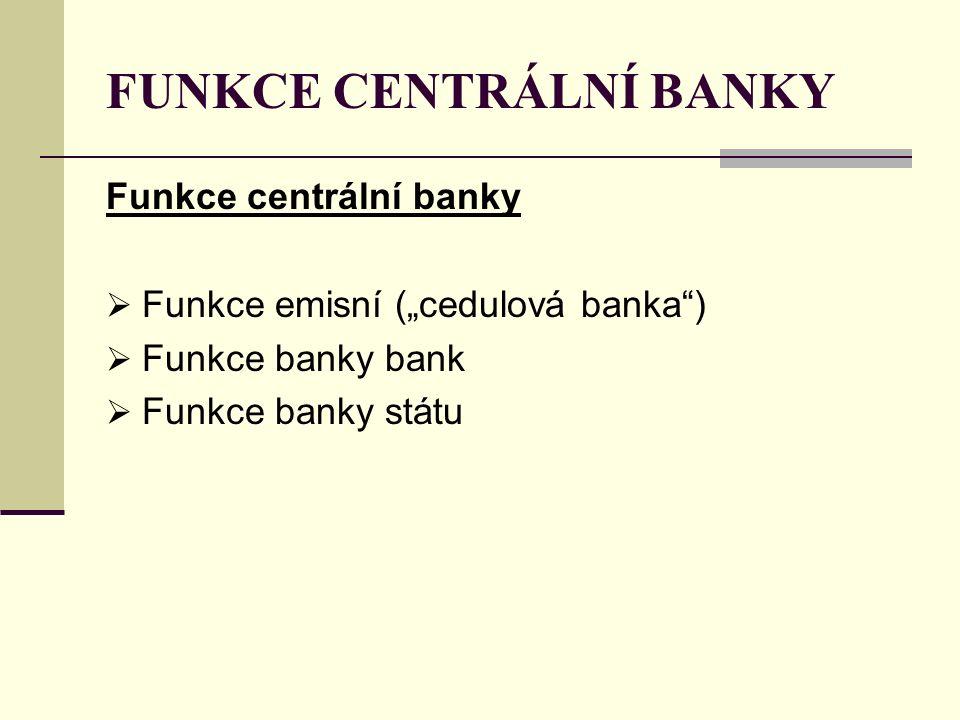 """FUNKCE CENTRÁLNÍ BANKY Funkce centrální banky  Funkce emisní (""""cedulová banka )  Funkce banky bank  Funkce banky státu"""