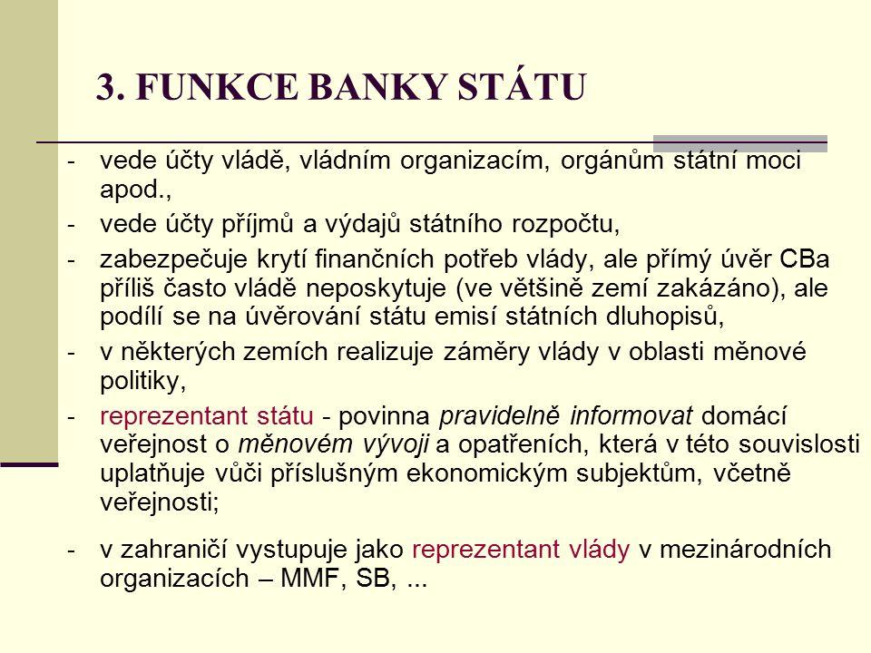 3. FUNKCE BANKY STÁTU - vede účty vládě, vládním organizacím, orgánům státní moci apod., - vede účty příjmů a výdajů státního rozpočtu, - zabezpečuje