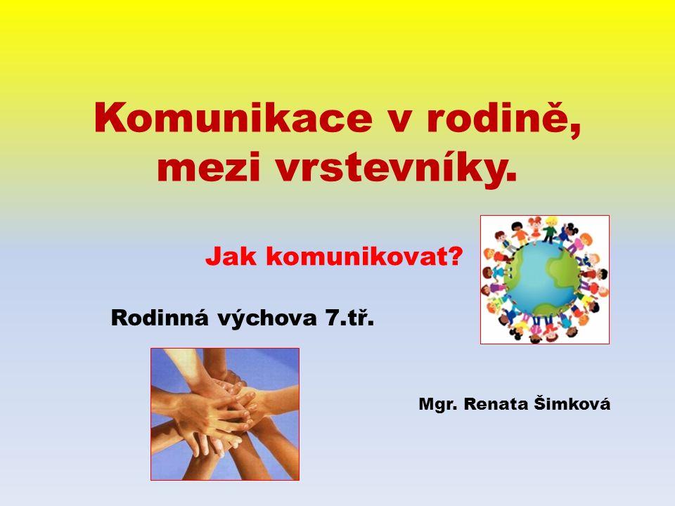 Komunikace v rodině, mezi vrstevníky. Jak komunikovat Mgr. Renata Šimková Rodinná výchova 7.tř.