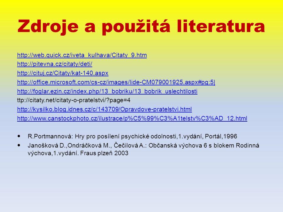 Zdroje a použitá literatura http://web.quick.cz/iveta_kulhava/Citaty_9.htm http://pitevna.cz/citaty/deti/ http://cituj.cz/Citaty/kat-140.aspx http://office.microsoft.com/cs-cz/images/lide-CM079001925.aspx#pg:5| http://foglar.ezin.cz/index.php/13_bobriku/13_bobrik_uslechtilosti ttp://citaty.net/citaty-o-pratelstvi/ page=4 http://kysilko.blog.idnes.cz/c/143709/Opravdove-pratelstvi.html http://www.canstockphoto.cz/ilustrace/p%C5%99%C3%A1telstv%C3%AD_12.html R.Portmannová: Hry pro posílení psychické odolnosti,1.vydání, Portál,1996 Janošková D.,Ondráčková M., Čečilová A.: Občanská výchova 6 s blokem Rodinná výchova,1.vydání.