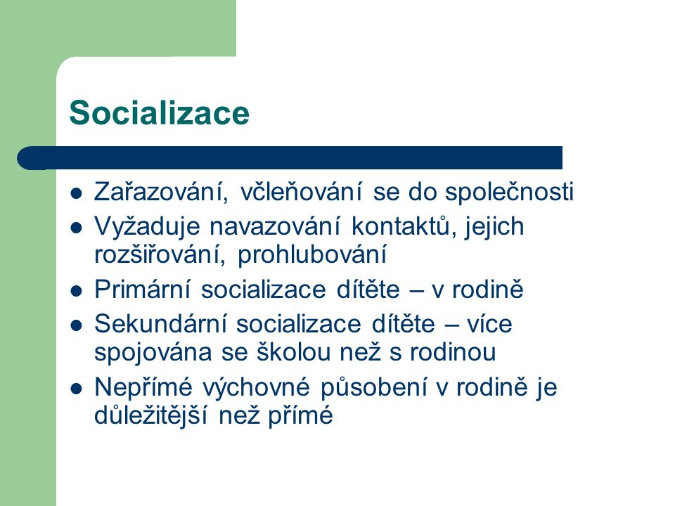 Socializace Zařazování, včleňování se do společnosti Vyžaduje navazování kontaktů, jejich rozšiřování, prohlubování Primární socializace dítěte – v rodině Sekundární socializace dítěte – více spojována se školou než s rodinou Nepřímé výchovné působení v rodině je důležitější než přímé
