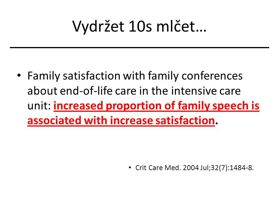 Vydržet 10s mlčet… Family satisfaction with family conferences about end-of-life care in the intensive care unit: increased proportion of family speech is associated with increase satisfaction.