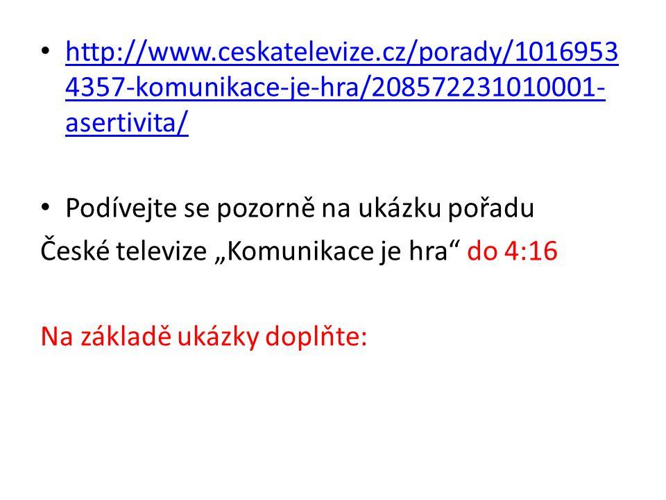 """http://www.ceskatelevize.cz/porady/1016953 4357-komunikace-je-hra/208572231010001- asertivita/ http://www.ceskatelevize.cz/porady/1016953 4357-komunikace-je-hra/208572231010001- asertivita/ Podívejte se pozorně na ukázku pořadu České televize """"Komunikace je hra do 4:16 Na základě ukázky doplňte:"""
