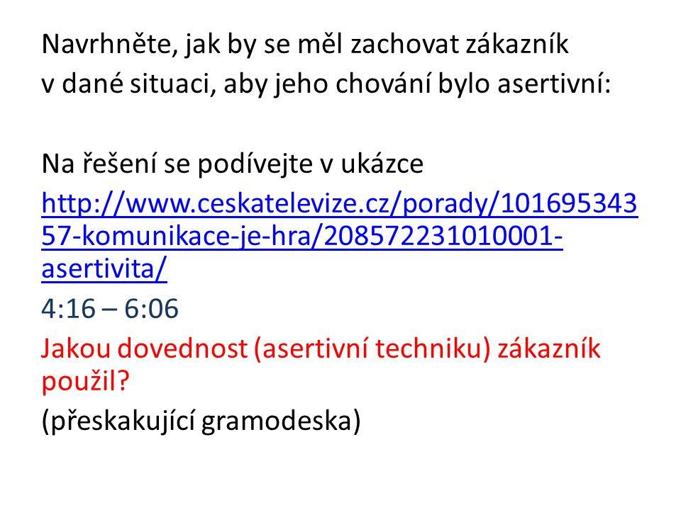Navrhněte, jak by se měl zachovat zákazník v dané situaci, aby jeho chování bylo asertivní: Na řešení se podívejte v ukázce http://www.ceskatelevize.c