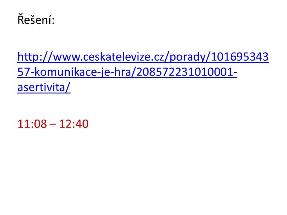 Řešení: http://www.ceskatelevize.cz/porady/101695343 57-komunikace-je-hra/208572231010001- asertivita/ 11:08 – 12:40