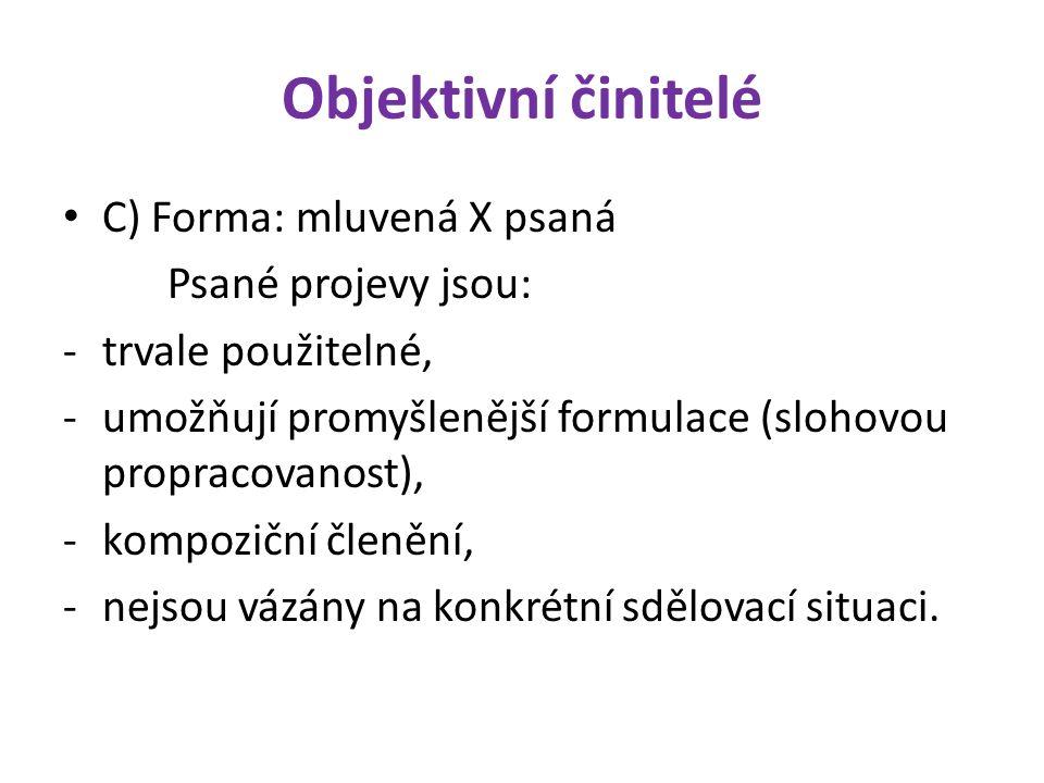 Objektivní činitelé C) Forma: mluvená X psaná Psané projevy jsou: -trvale použitelné, -umožňují promyšlenější formulace (slohovou propracovanost), -kompoziční členění, -nejsou vázány na konkrétní sdělovací situaci.