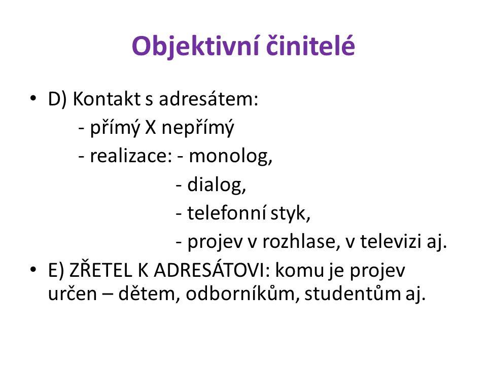 Objektivní činitelé D) Kontakt s adresátem: - přímý X nepřímý - realizace: - monolog, - dialog, - telefonní styk, - projev v rozhlase, v televizi aj.