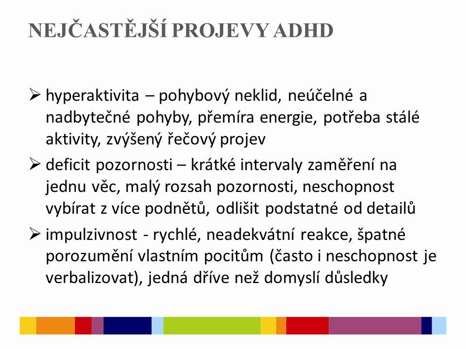 NEJČASTĚJŠÍ PROJEVY ADHD  hyperaktivita – pohybový neklid, neúčelné a nadbytečné pohyby, přemíra energie, potřeba stálé aktivity, zvýšený řečový proj