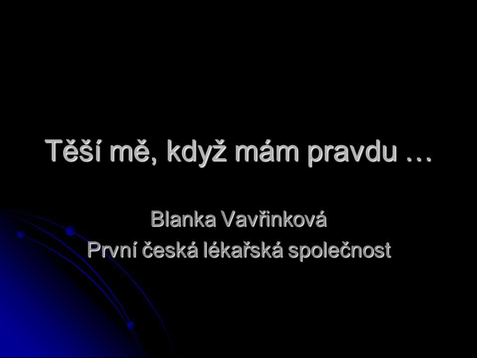 Těší mě, když mám pravdu … Blanka Vavřinková První česká lékařská společnost