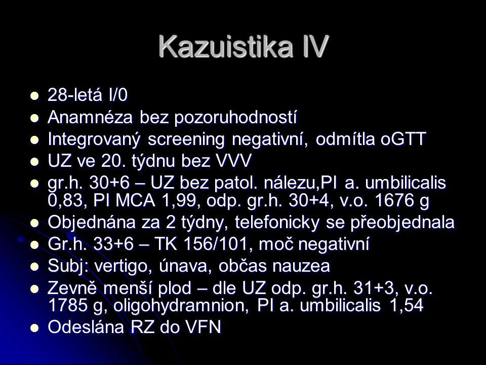 Kazuistika IV 28-letá I/0 28-letá I/0 Anamnéza bez pozoruhodností Anamnéza bez pozoruhodností Integrovaný screening negativní, odmítla oGTT Integrovaný screening negativní, odmítla oGTT UZ ve 20.