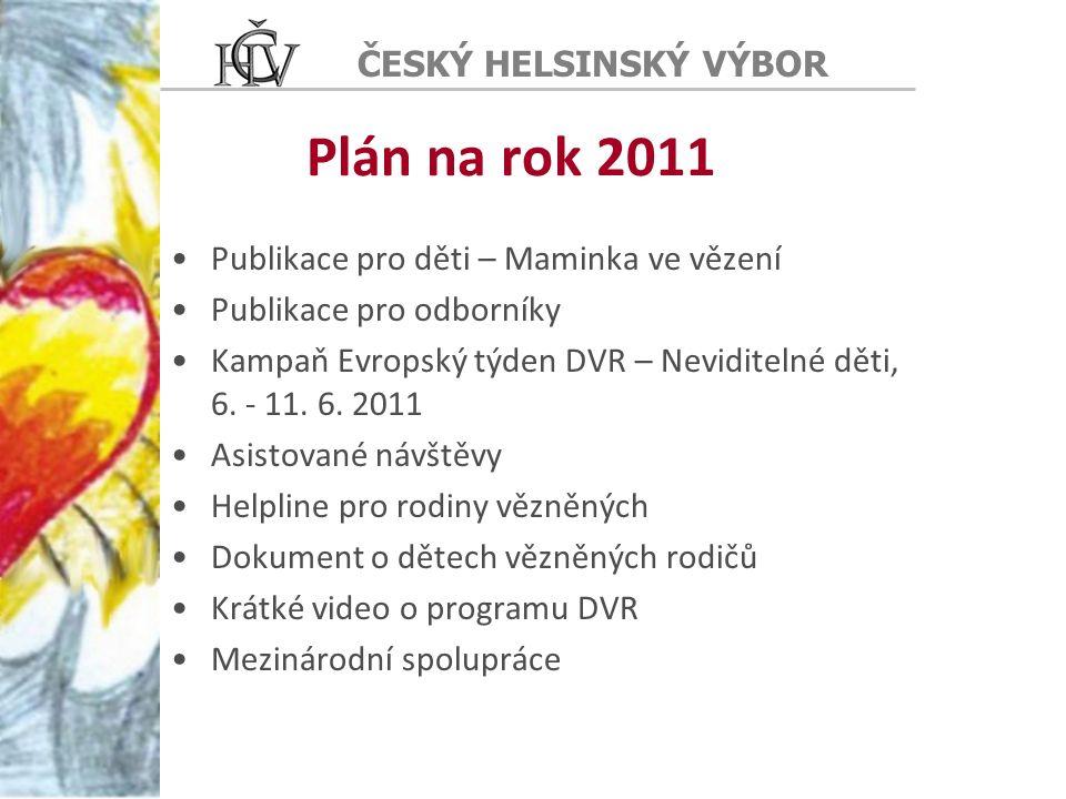 ČESKÝ HELSINSKÝ VÝBOR Plán na rok 2011 Publikace pro děti – Maminka ve vězení Publikace pro odborníky Kampaň Evropský týden DVR – Neviditelné děti, 6.