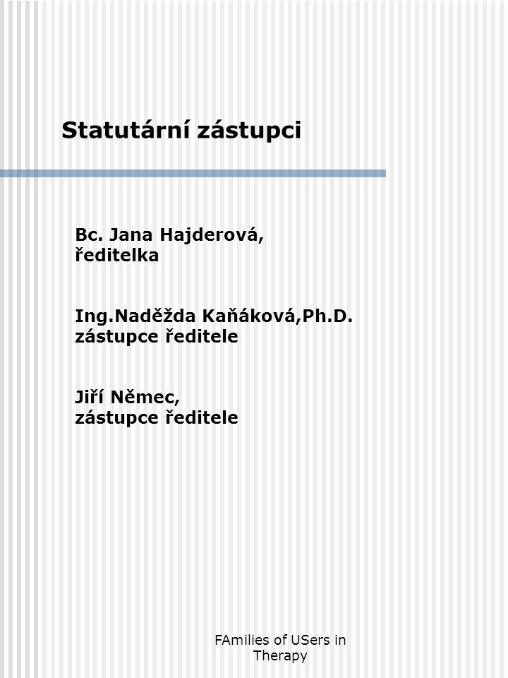 FAmilies of USers in Therapy Statutární zástupci Bc. Jana Hajderová, ředitelka Ing.Naděžda Kaňáková,Ph.D. zástupce ředitele Jiří Němec, zástupce ředit