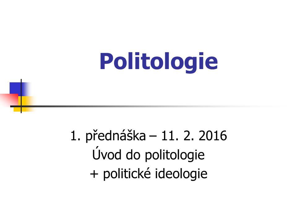 Politologie 1. přednáška – 11. 2. 2016 Úvod do politologie + politické ideologie