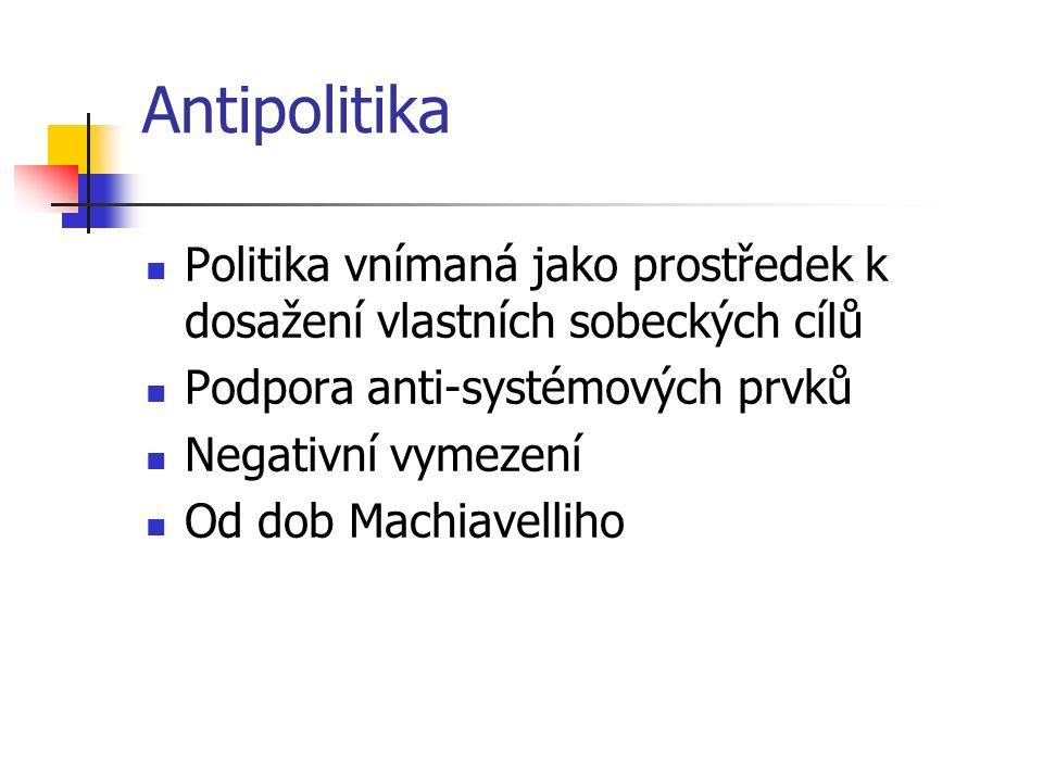 Antipolitika Politika vnímaná jako prostředek k dosažení vlastních sobeckých cílů Podpora anti-systémových prvků Negativní vymezení Od dob Machiavelli