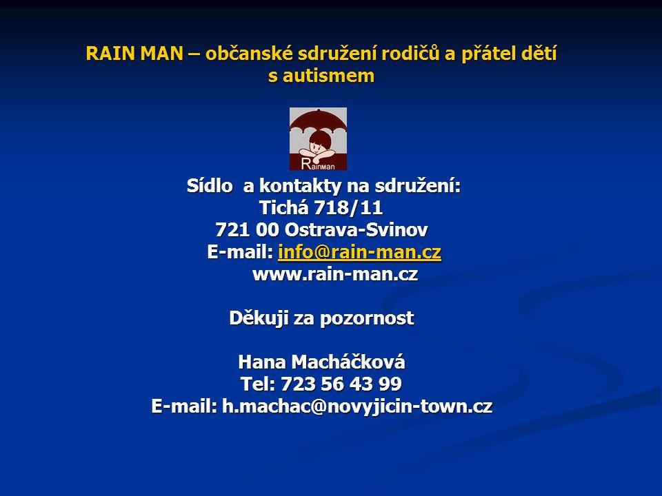 RAIN MAN – občanské sdružení rodičů a přátel dětí s autismem Sídlo a kontakty na sdružení: Tichá 718/11 721 00 Ostrava-Svinov E-mail: info@rain-man.cz www.rain-man.cz Děkuji za pozornost Hana Macháčková Tel: 723 56 43 99 E-mail: h.machac@novyjicin-town.cz info@rain-man.cz
