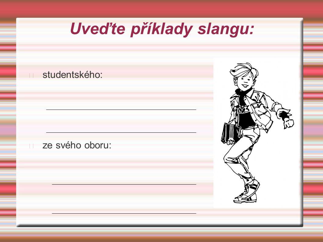 Uveďte příklady slangu: studentského: ze svého oboru: