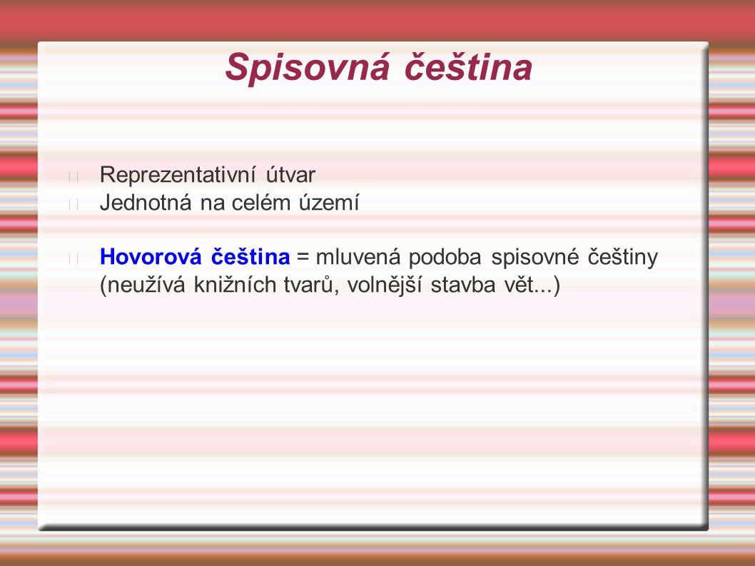 Spisovná čeština Reprezentativní útvar Jednotná na celém území Hovorová čeština = mluvená podoba spisovné češtiny (neužívá knižních tvarů, volnější stavba vět...)