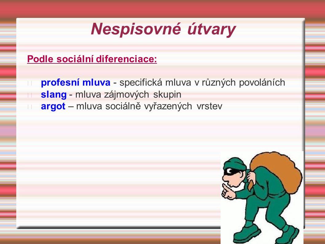 Nespisovné útvary Podle sociální diferenciace: profesní mluva - specifická mluva v různých povoláních slang - mluva zájmových skupin argot – mluva sociálně vyřazených vrstev