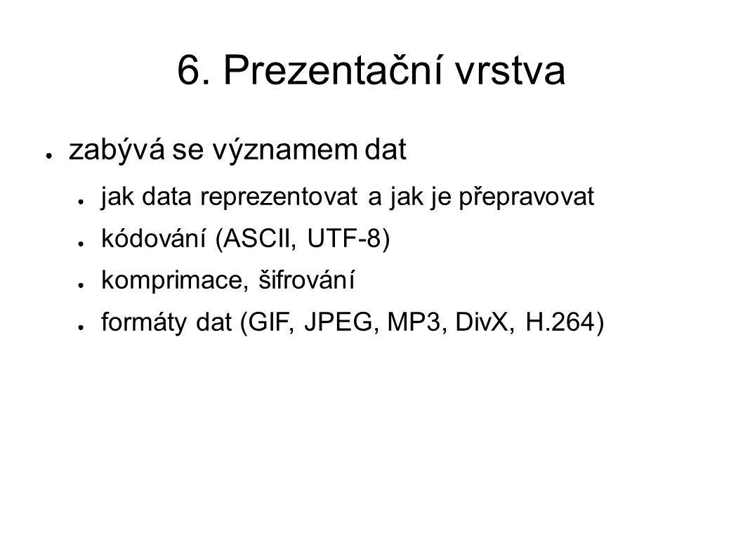 6. Prezentační vrstva ● zabývá se významem dat ● jak data reprezentovat a jak je přepravovat ● kódování (ASCII, UTF-8) ● komprimace, šifrování ● formá