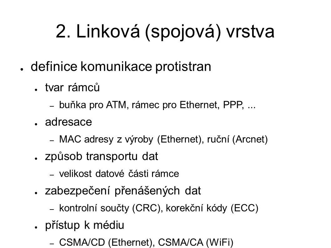 2. Linková (spojová) vrstva ● definice komunikace protistran ● tvar rámců – buňka pro ATM, rámec pro Ethernet, PPP,... ● adresace – MAC adresy z výrob
