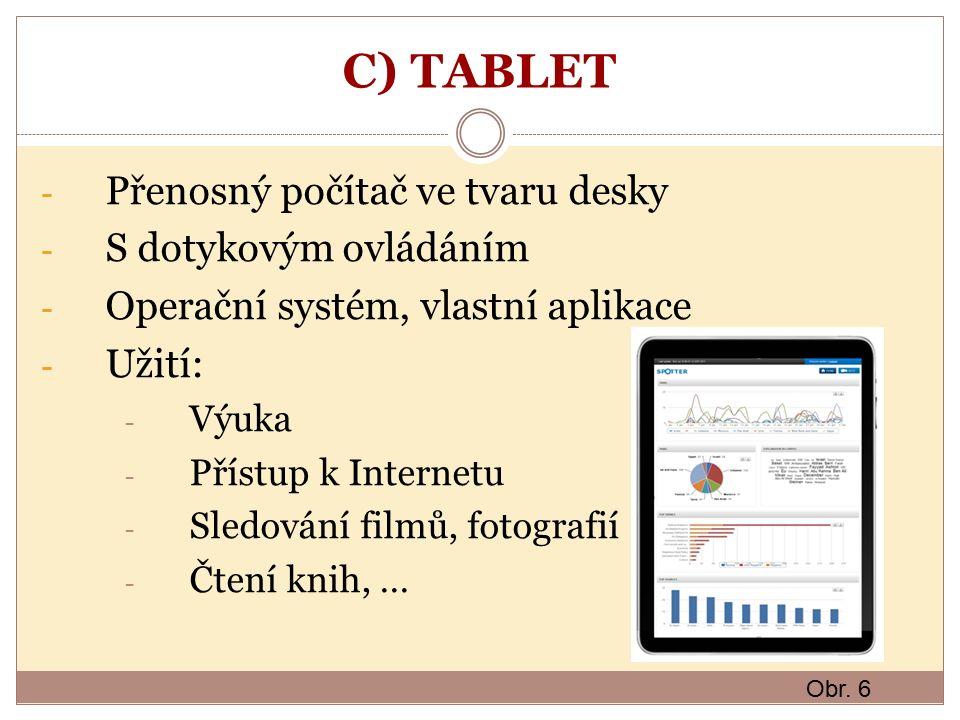 C) TABLET - Přenosný počítač ve tvaru desky - S dotykovým ovládáním - Operační systém, vlastní aplikace - Užití: - Výuka - Přístup k Internetu - Sledování filmů, fotografií - Čtení knih, … Obr.